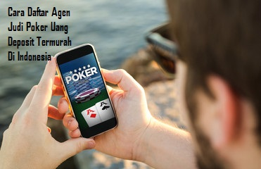 Cara Daftar Agen Judi Poker Uang Deposit Termurah Di Indonesia