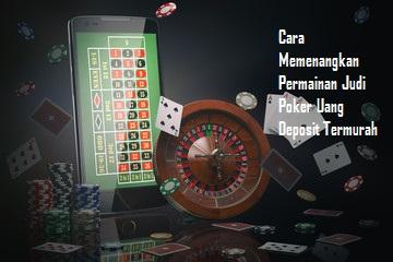 Cara Memenangkan Permainan Judi Poker Uang Deposit Termurah